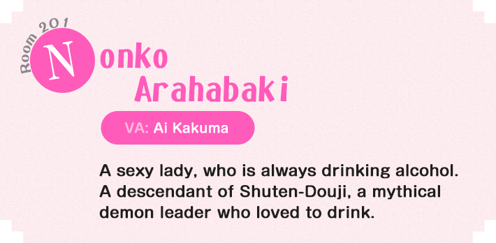 Nonko Arahabaki Room 201 A sexy lady, who is always drinking alcohol. A descendant of Shuten-Douji, a mythical demon leader who loved to drink.